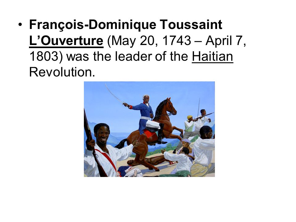 François-Dominique Toussaint L'Ouverture (May 20, 1743 – April 7, 1803) was the leader of the Haitian Revolution.