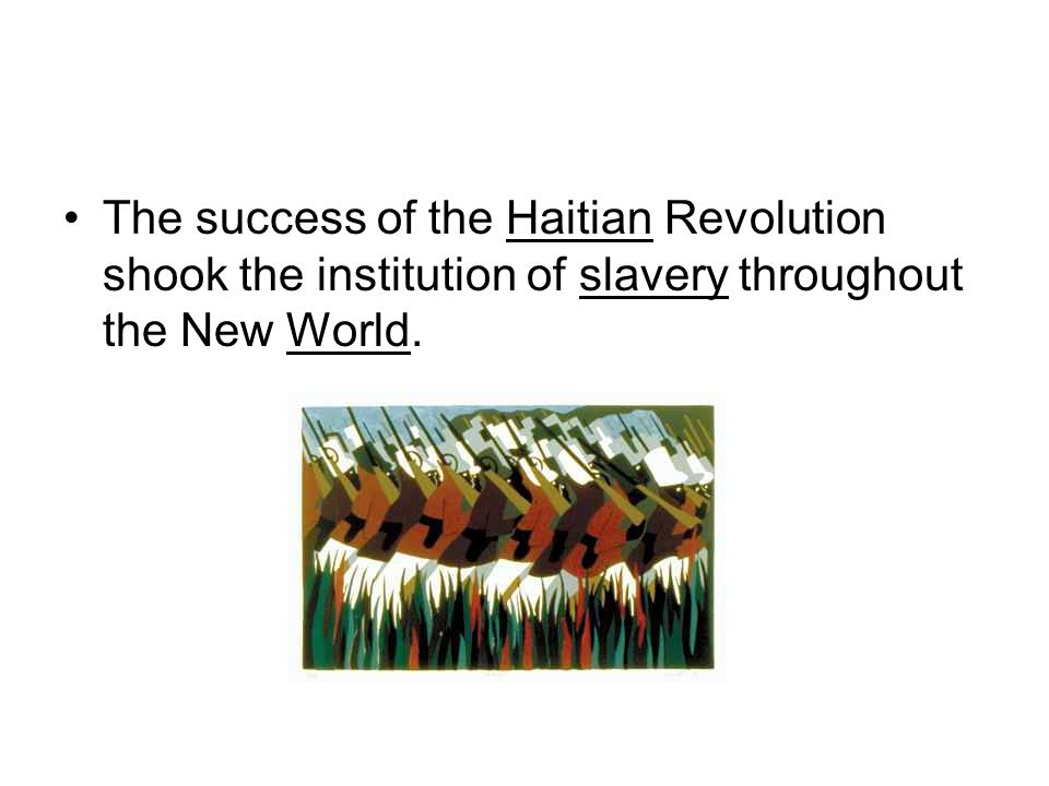 The success of the Haitian Revolution shook the institution of slavery throughout the New World.