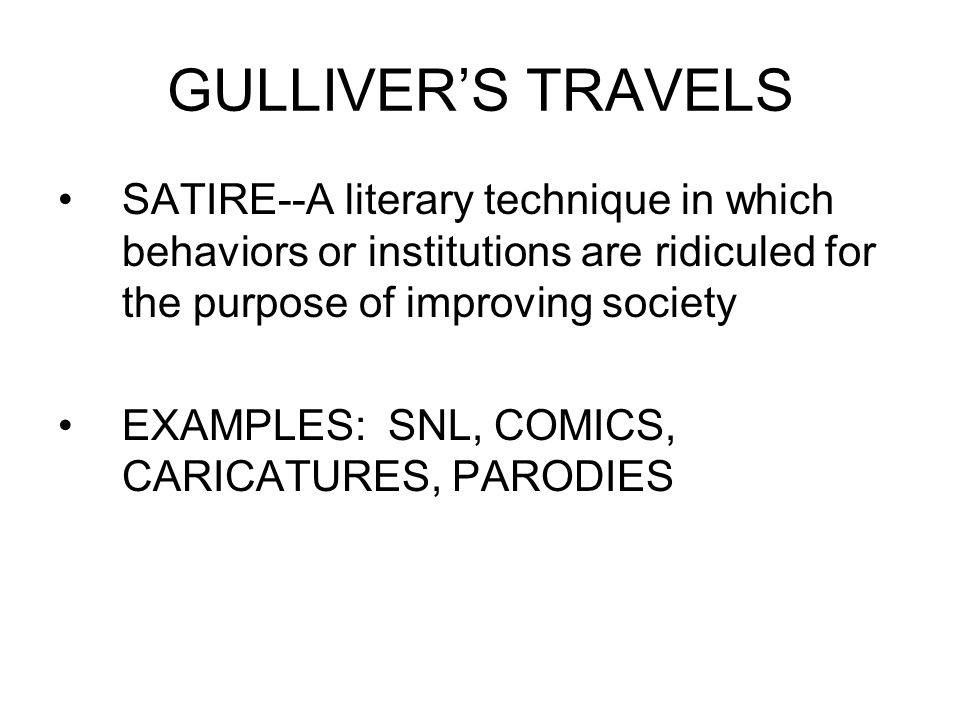 GULLIVER'S TRAVELS SATIRE--A literary technique in which behaviors or institutions are ridiculed for the purpose of improving society.