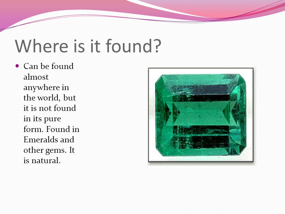 Where is it found. Can be found almost anywhere in the world, but it is not found in its pure form.