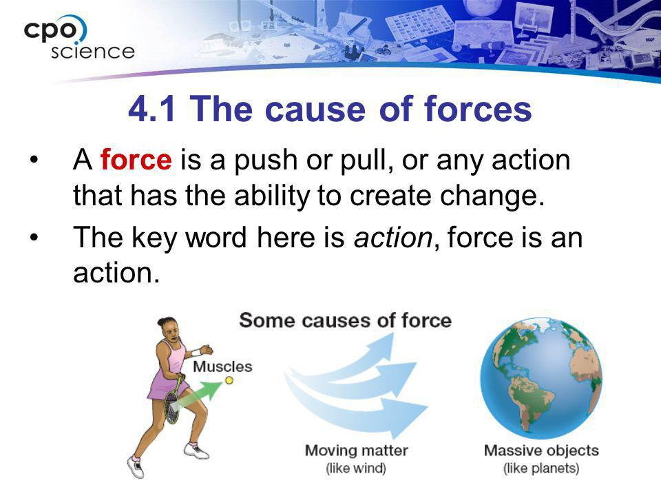 4.1 The cause of forces A force is a push or pull, or any action that has the ability to create change.