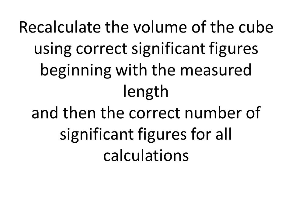 Recalculate the volume of the cube using correct significant figures beginning with the measured length and then the correct number of significant figures for all calculations