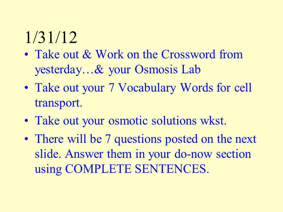 1/31/12 Take out & Work on the Crossword from yesterday…& your Osmosis Lab. Take out your 7 Vocabulary Words for cell transport.