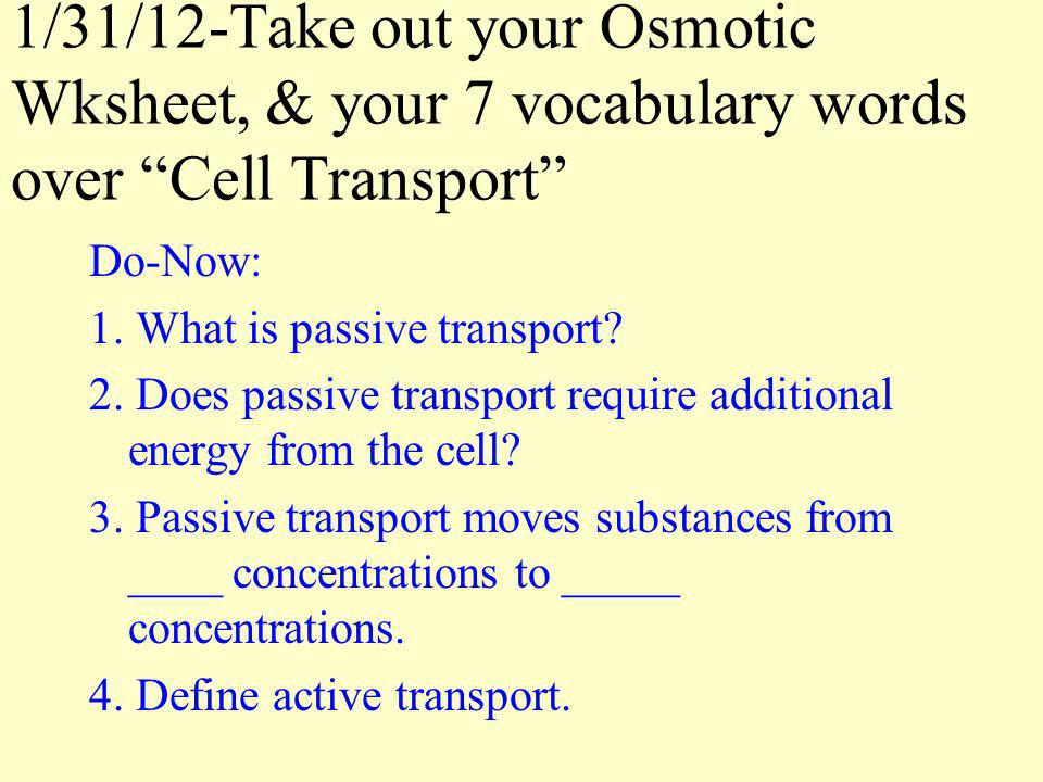 1/31/12-Take out your Osmotic Wksheet, & your 7 vocabulary words over Cell Transport