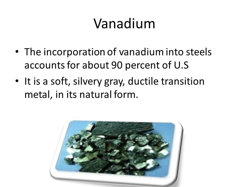 Vanadium The incorporation of vanadium into steels accounts for about 90 percent of U.S.