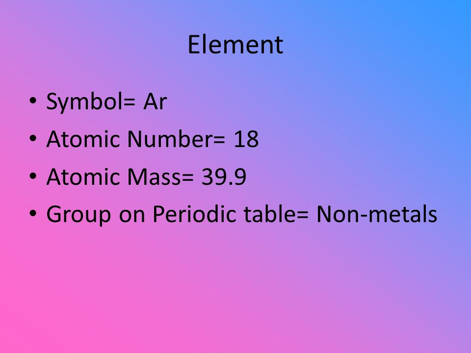 Element Symbol= Ar Atomic Number= 18 Atomic Mass= 39.9