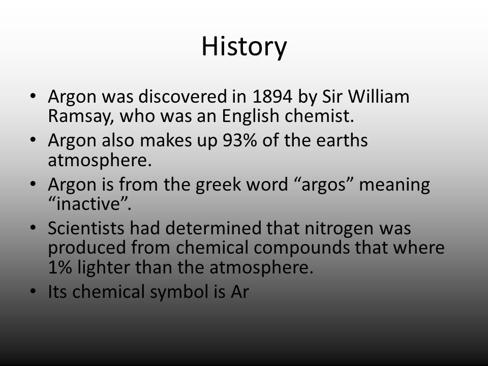 HistoryArgon was discovered in 1894 by Sir William Ramsay, who was an English chemist. Argon also makes up 93% of the earths atmosphere.