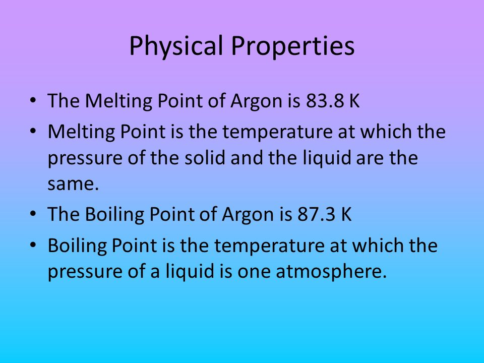 Physical Properties The Melting Point of Argon is 83.8 K