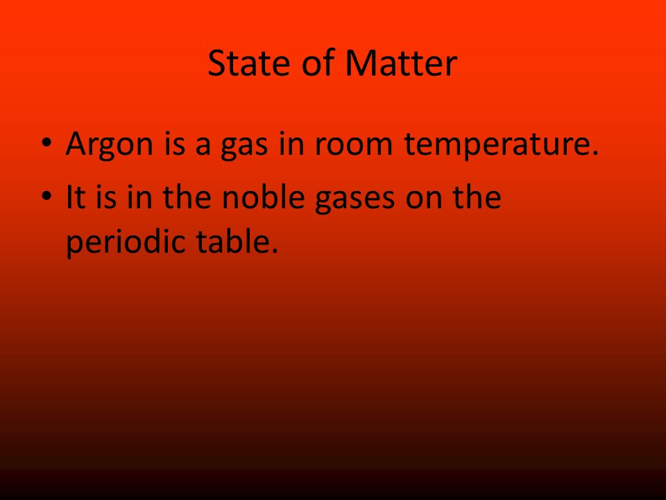 State of Matter Argon is a gas in room temperature.