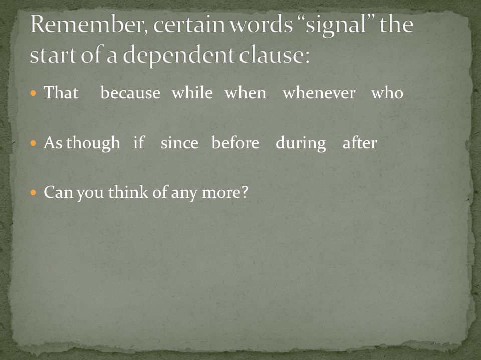 Remember, certain words signal the start of a dependent clause: