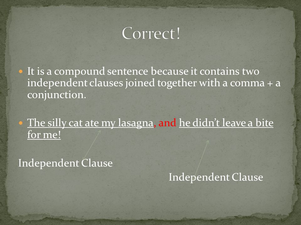 Correct! It is a compound sentence because it contains two independent clauses joined together with a comma + a conjunction.