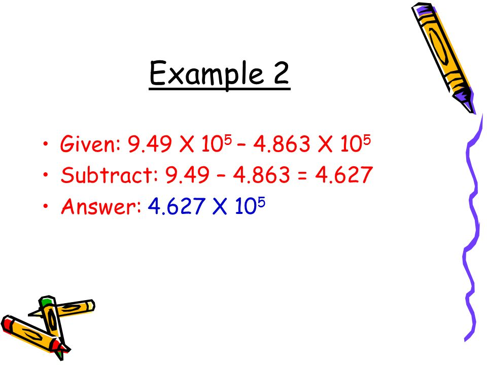 Example 2 Given: 9.49 X 105 – 4.863 X 105 Subtract: 9.49 – 4.863 = 4.627 Answer: 4.627 X 105