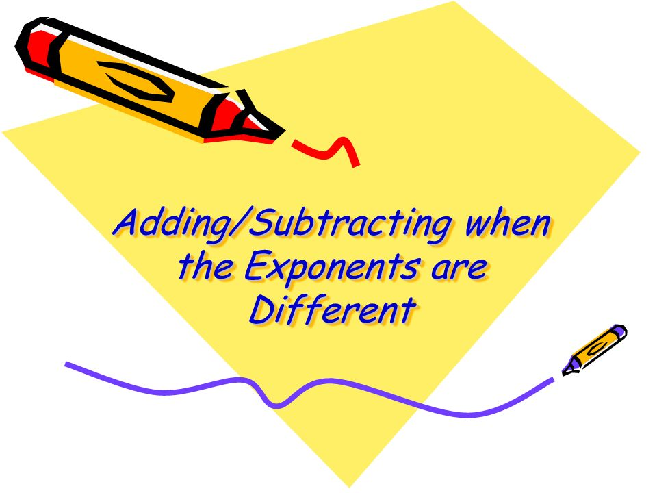 Adding/Subtracting when the Exponents are Different