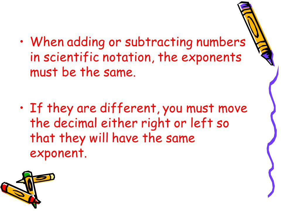 When adding or subtracting numbers in scientific notation, the exponents must be the same.