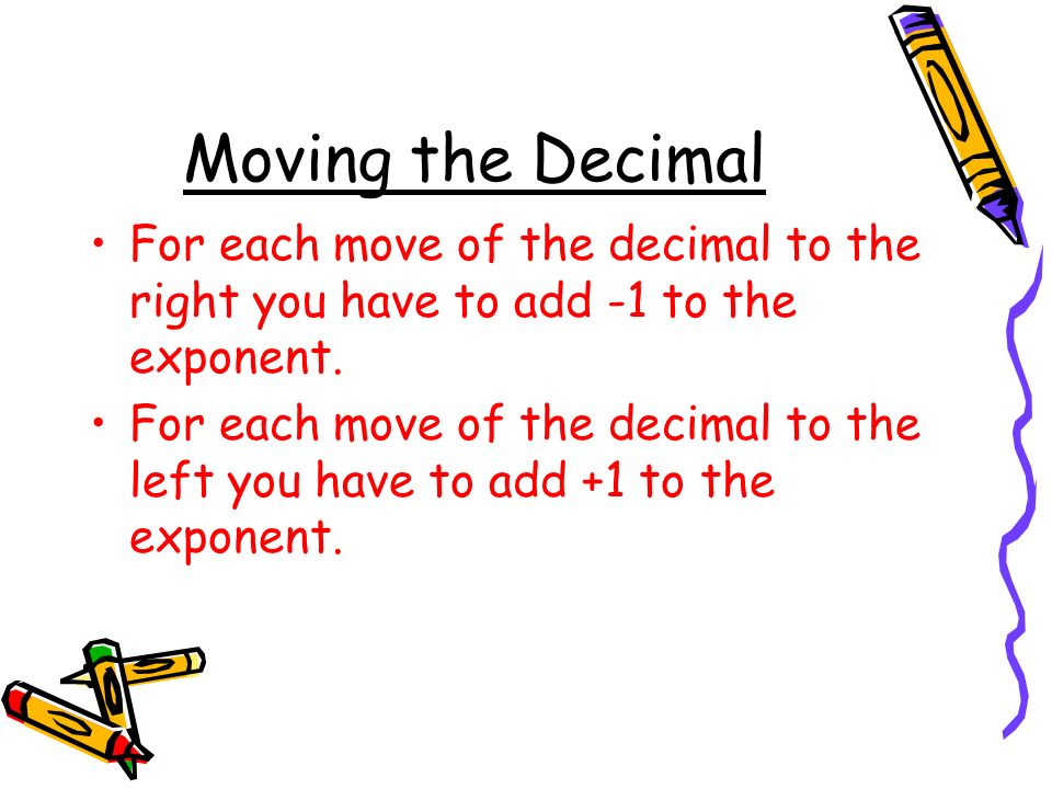 Moving the Decimal For each move of the decimal to the right you have to add -1 to the exponent.