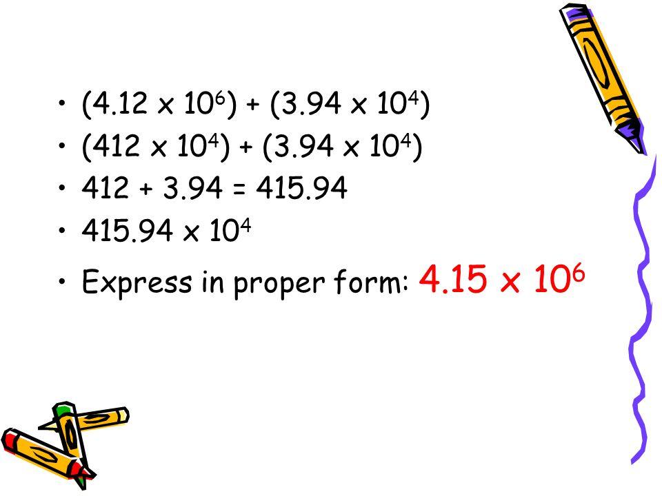 (4.12 x 106) + (3.94 x 104) (412 x 104) + (3.94 x 104) 412 + 3.94 = 415.94.