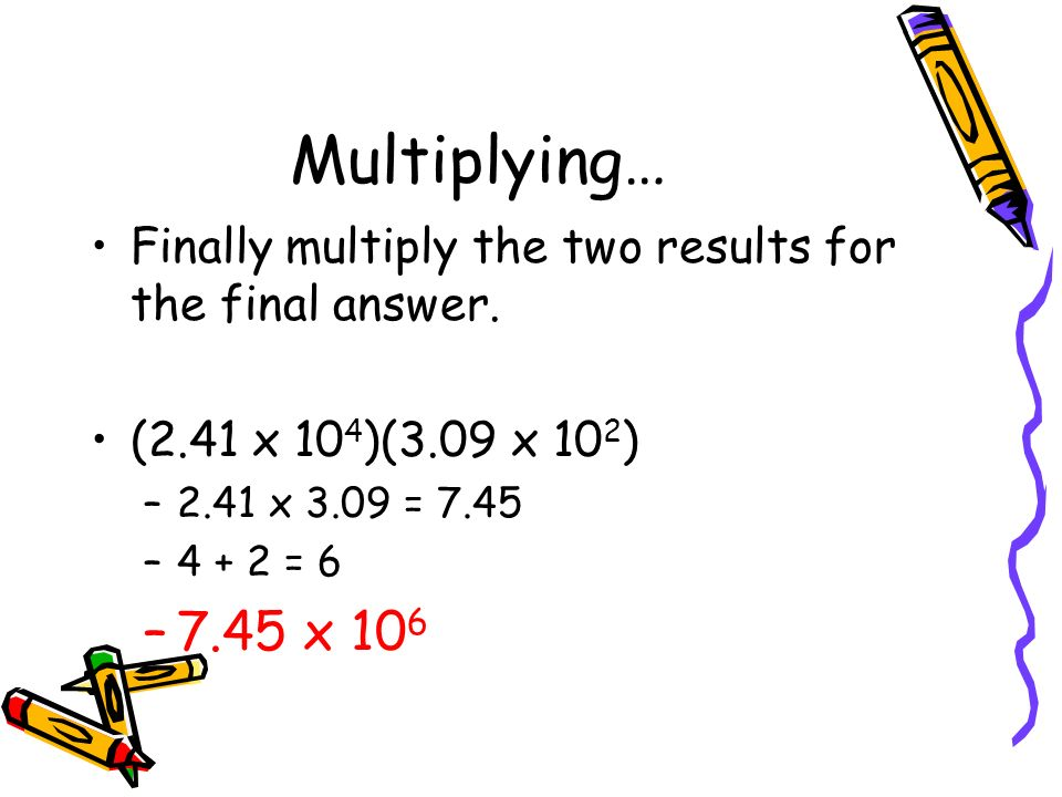 Multiplying… Finally multiply the two results for the final answer. (2.41 x 104)(3.09 x 102) 2.41 x 3.09 = 7.45.