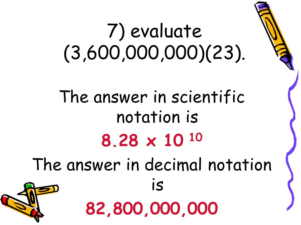 7) evaluate (3,600,000,000)(23). The answer in scientific notation is
