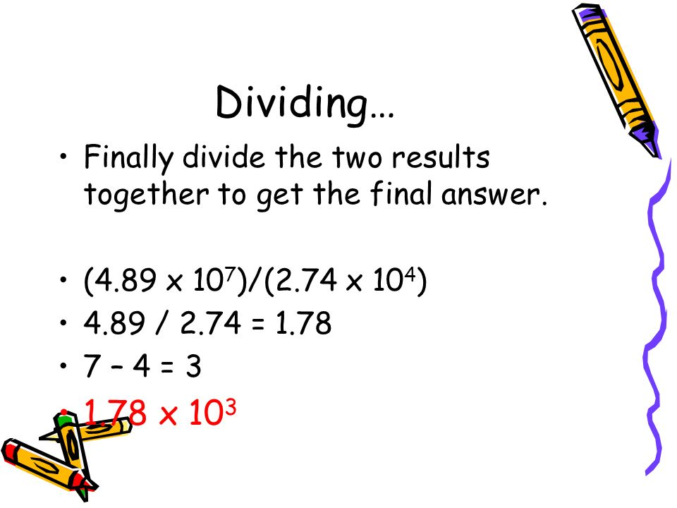 Dividing… Finally divide the two results together to get the final answer. (4.89 x 107)/(2.74 x 104)