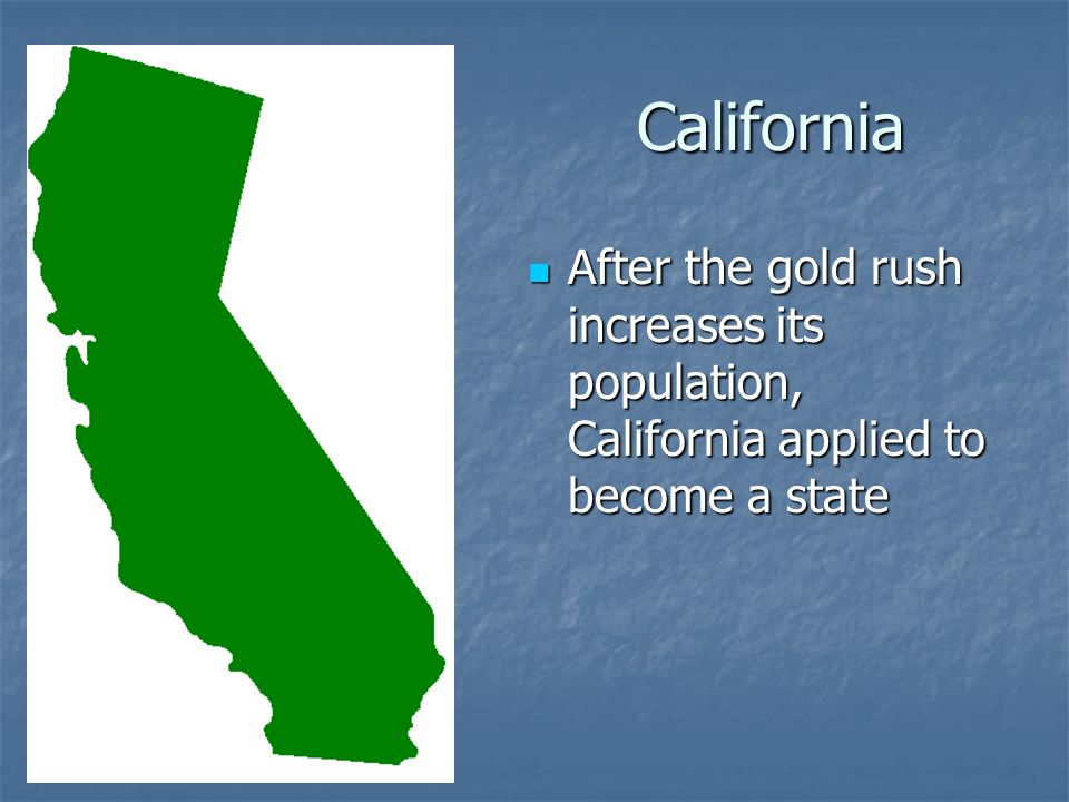 California After the gold rush increases its population, California applied to become a state