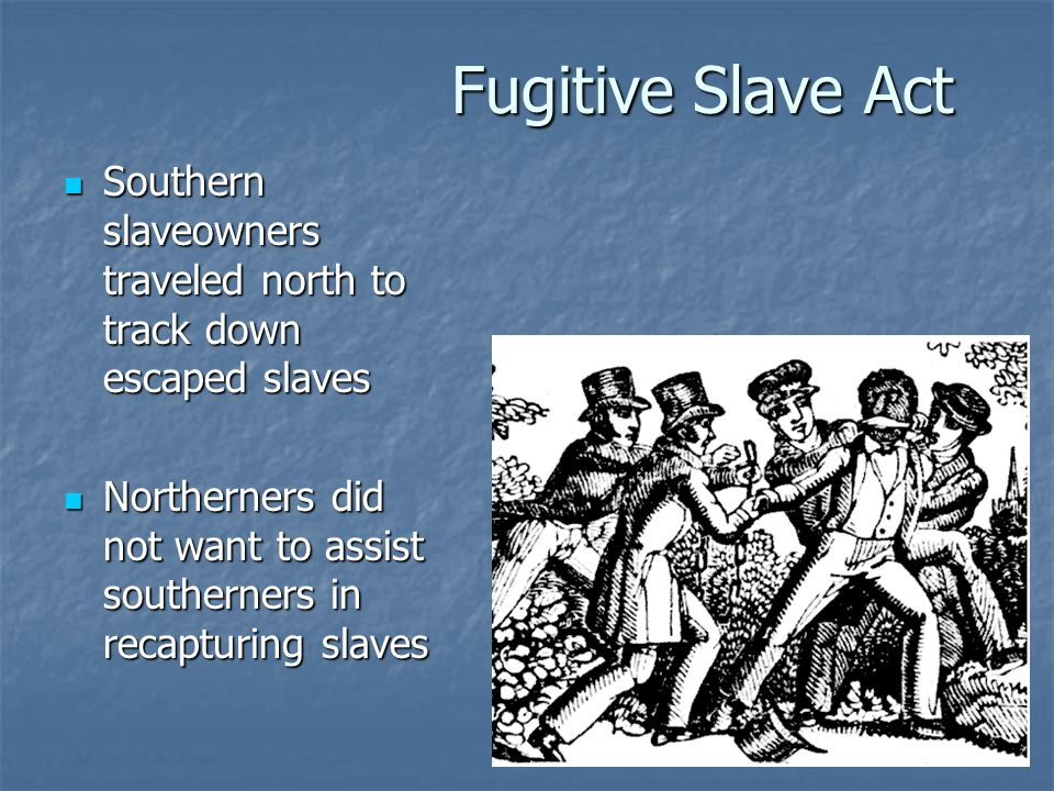 Fugitive Slave Act Southern slaveowners traveled north to track down escaped slaves.