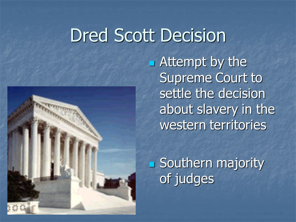 Dred Scott Decision Attempt by the Supreme Court to settle the decision about slavery in the western territories.