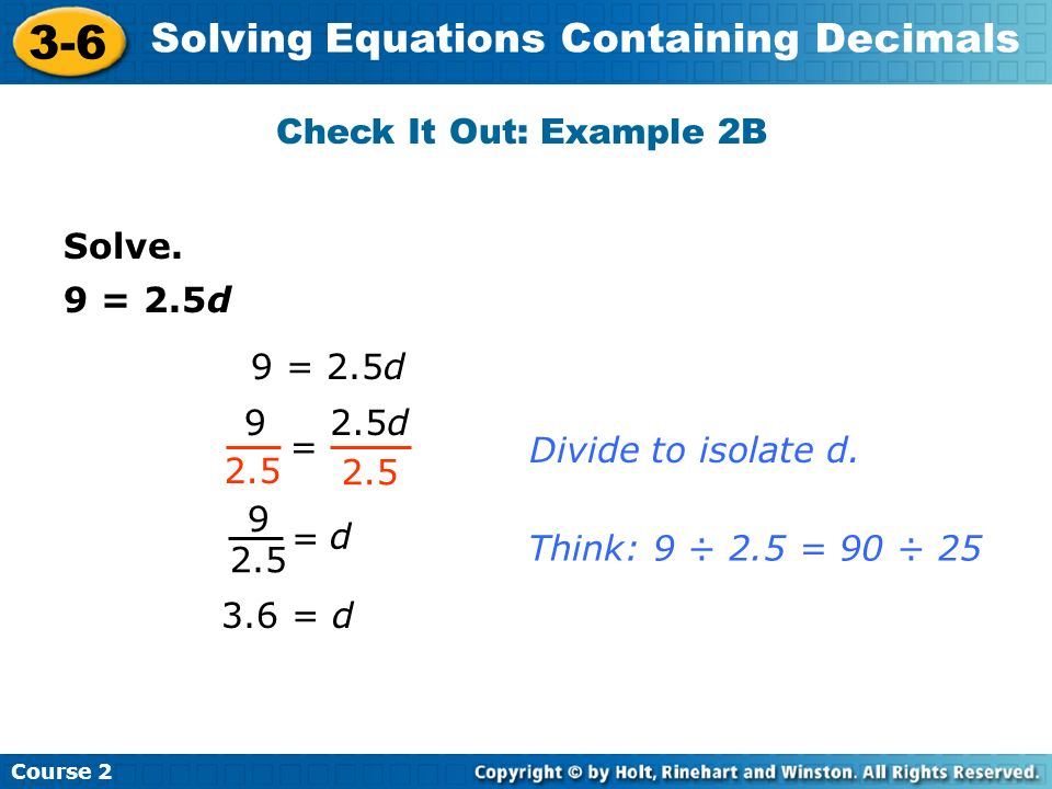 Check It Out: Example 2B Solve. 9 = 2.5d. 9 = 2.5d. 9. 2.5d. = Divide to isolate d. 2.5. 2.5.