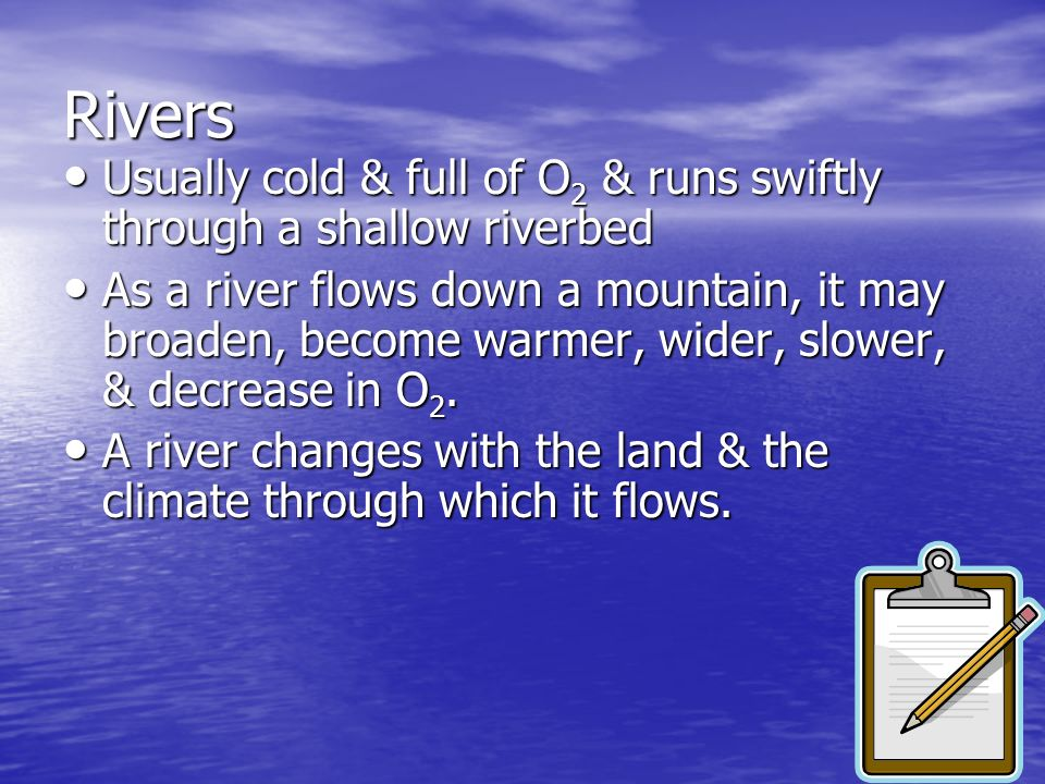 Rivers Usually cold & full of O2 & runs swiftly through a shallow riverbed.