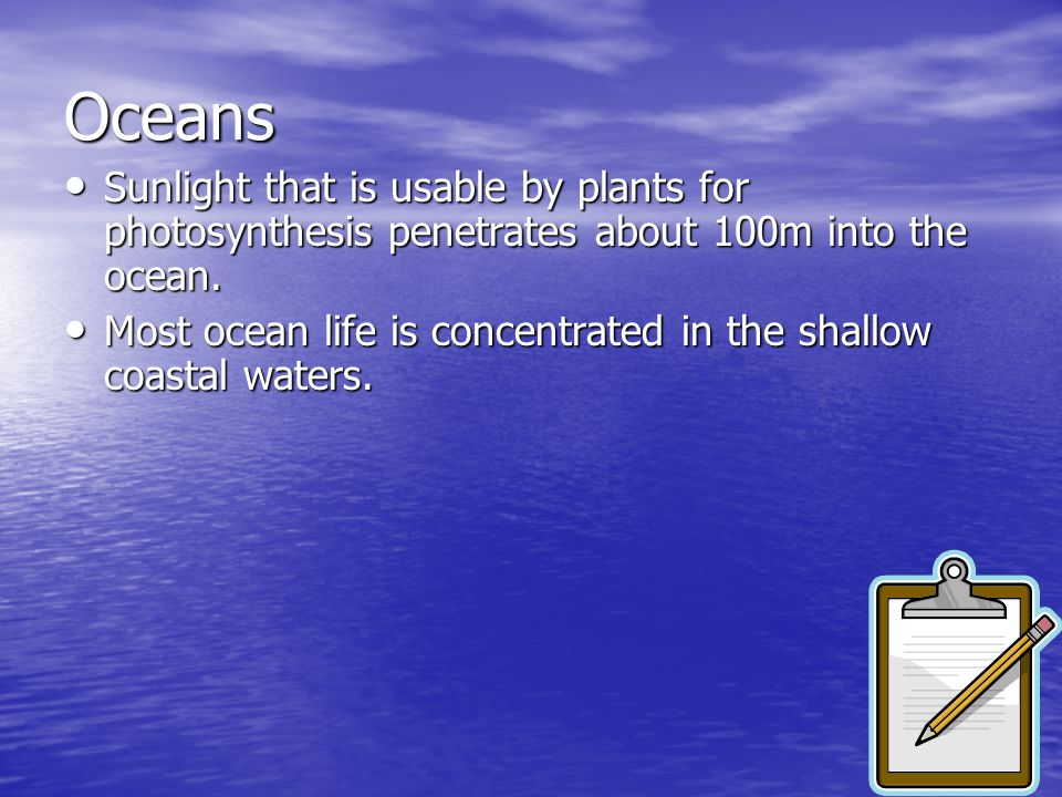 Oceans Sunlight that is usable by plants for photosynthesis penetrates about 100m into the ocean.