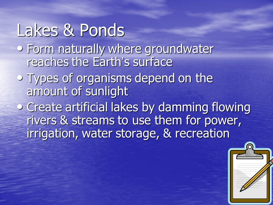 Lakes & PondsForm naturally where groundwater reaches the Earth's surface. Types of organisms depend on the amount of sunlight.