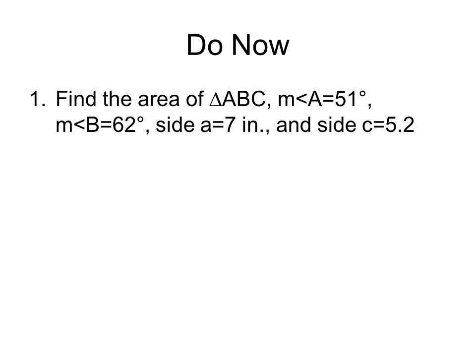 Do Now Find the area of ∆ABC, m<A=51°, m<B=62°, side a=7 in., and side c=5.2