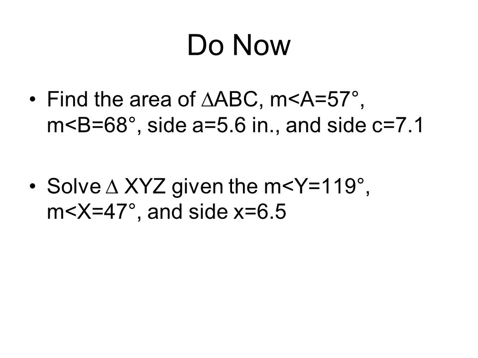Do Now Find the area of ∆ABC, m<A=57°, m<B=68°, side a=5.6 in., and side c=7.1.