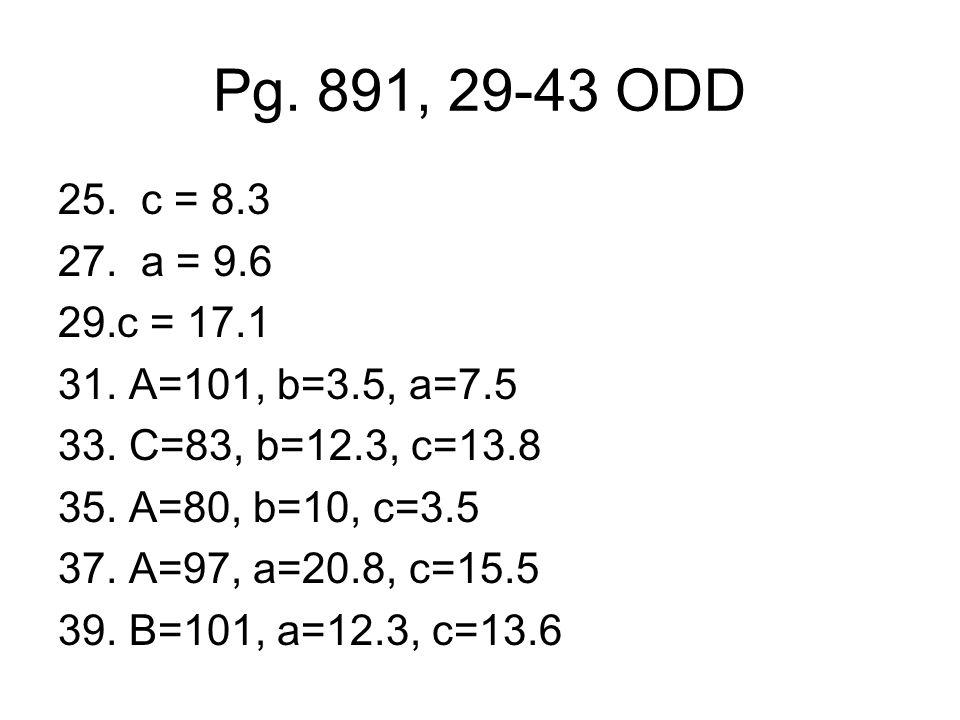 Pg. 891, 29-43 ODD 25. c = 8.3. 27. a = 9.6. c = 17.1. 31. A=101, b=3.5, a=7.5. 33. C=83, b=12.3, c=13.8.