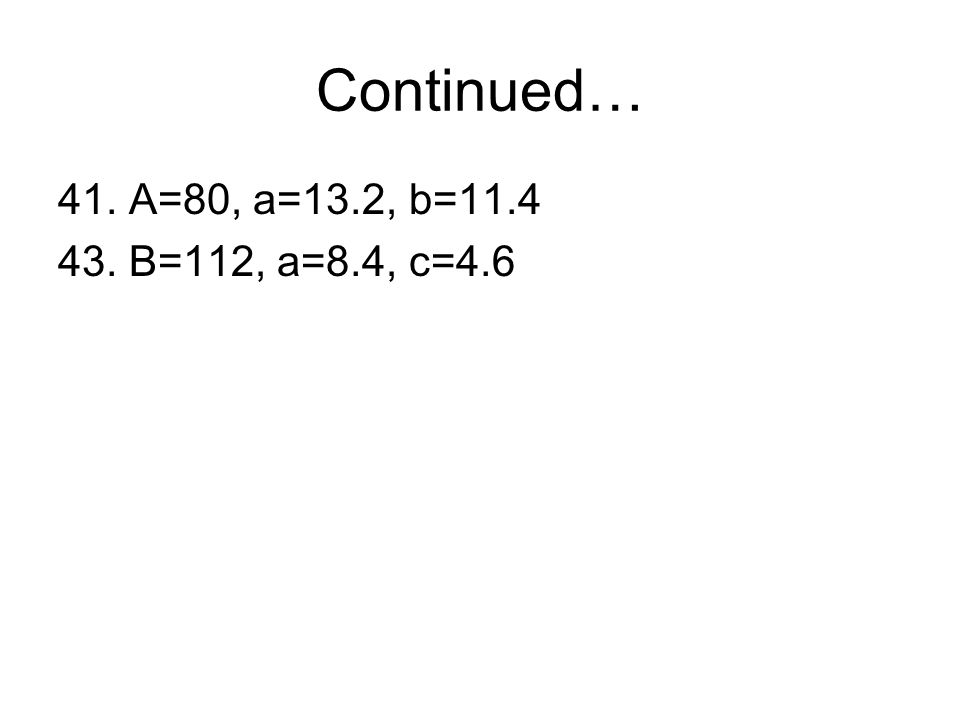 Continued… 41. A=80, a=13.2, b=11.4 43. B=112, a=8.4, c=4.6