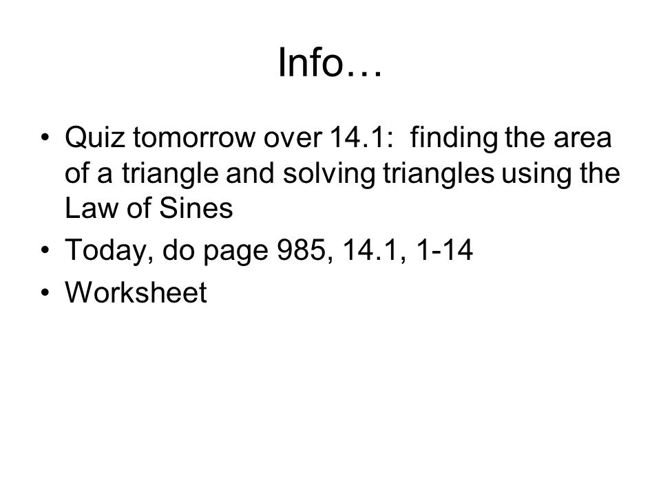 Info… Quiz tomorrow over 14.1: finding the area of a triangle and solving triangles using the Law of Sines.