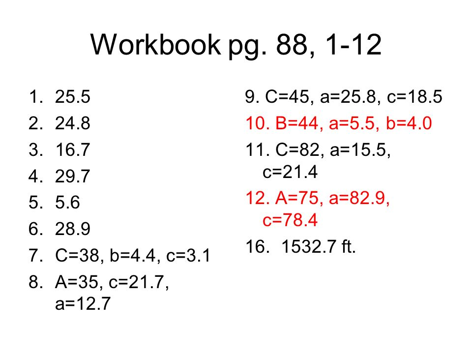 Workbook pg. 88, 1-12 25.5. 24.8. 16.7. 29.7. 5.6. 28.9. C=38, b=4.4, c=3.1. A=35, c=21.7, a=12.7.