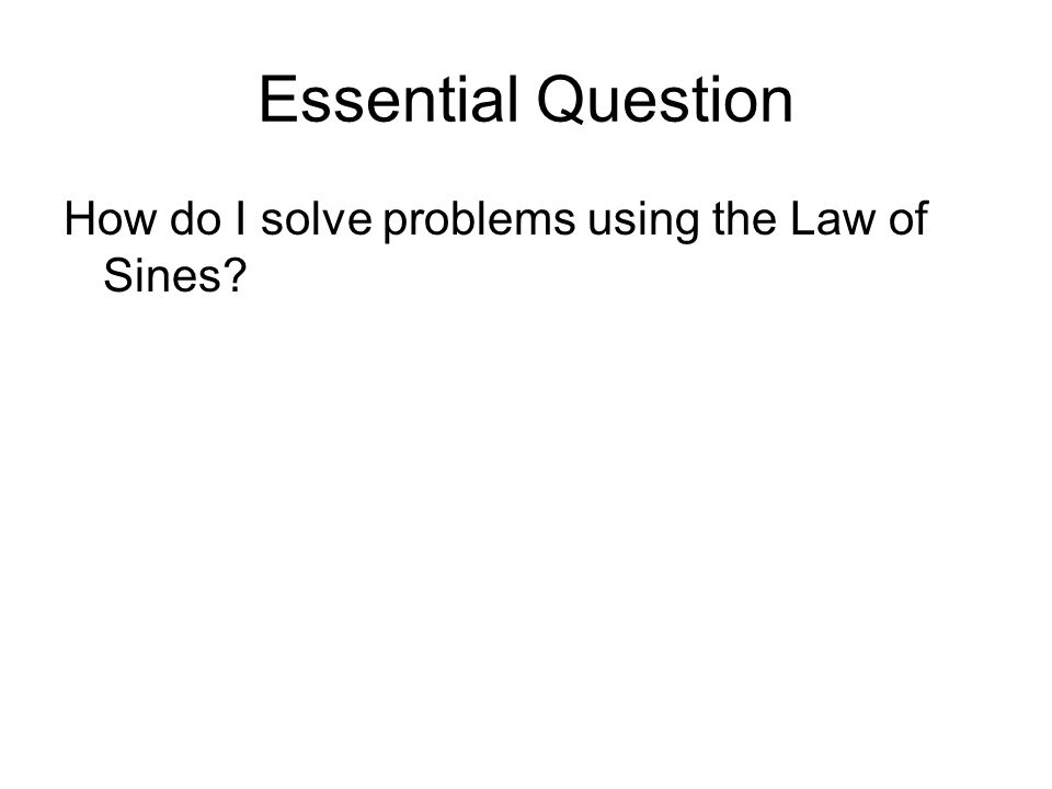 Essential Question How do I solve problems using the Law of Sines