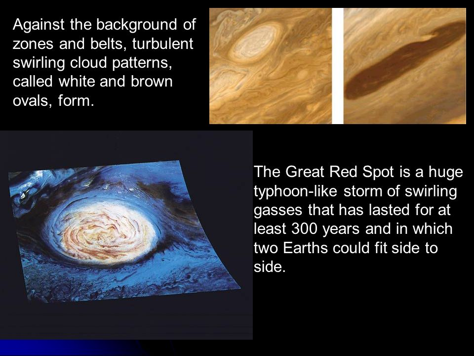 Against the background of zones and belts, turbulent swirling cloud patterns, called white and brown ovals, form.
