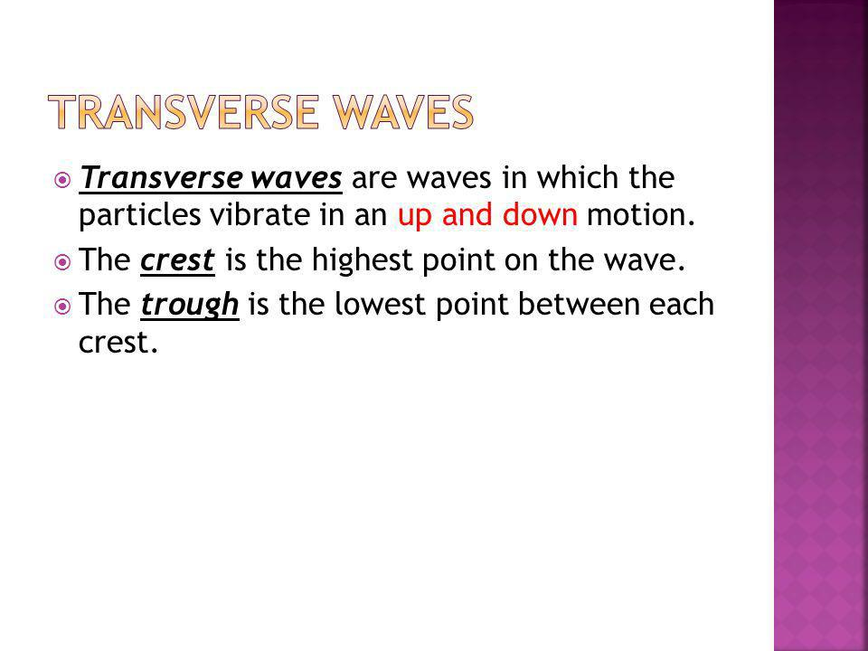Transverse Waves Transverse waves are waves in which the particles vibrate in an up and down motion.