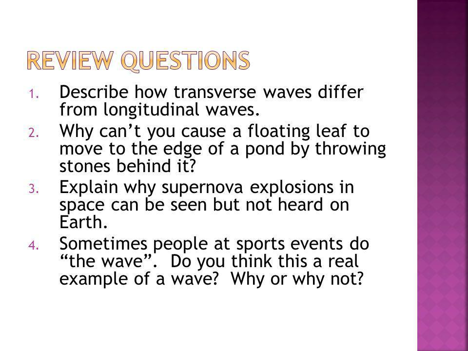 Review Questions Describe how transverse waves differ from longitudinal waves.