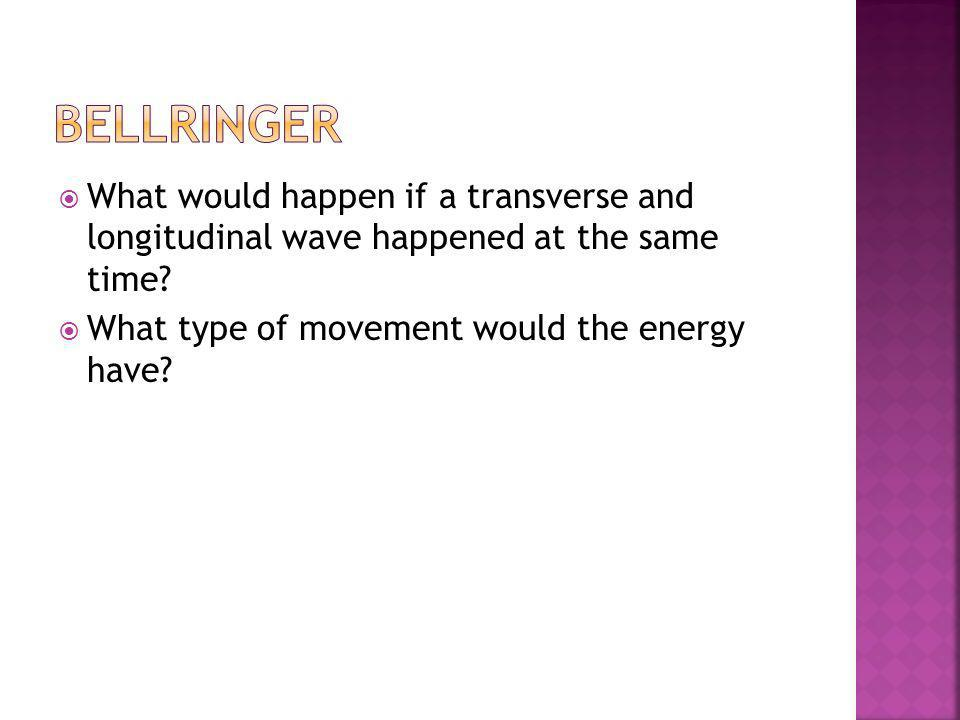 Bellringer What would happen if a transverse and longitudinal wave happened at the same time.