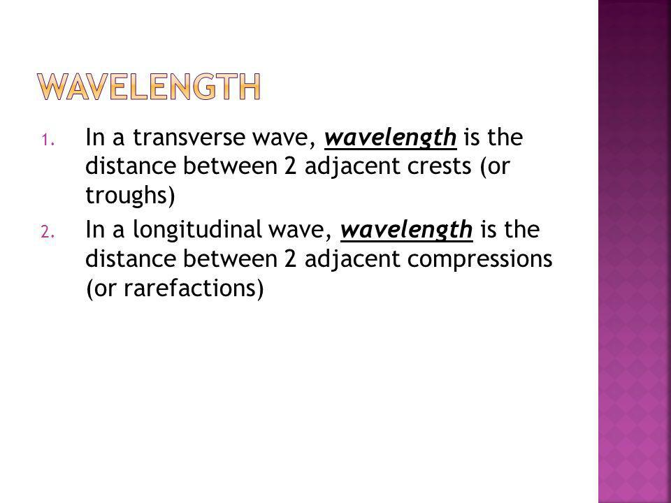 Wavelength In a transverse wave, wavelength is the distance between 2 adjacent crests (or troughs)