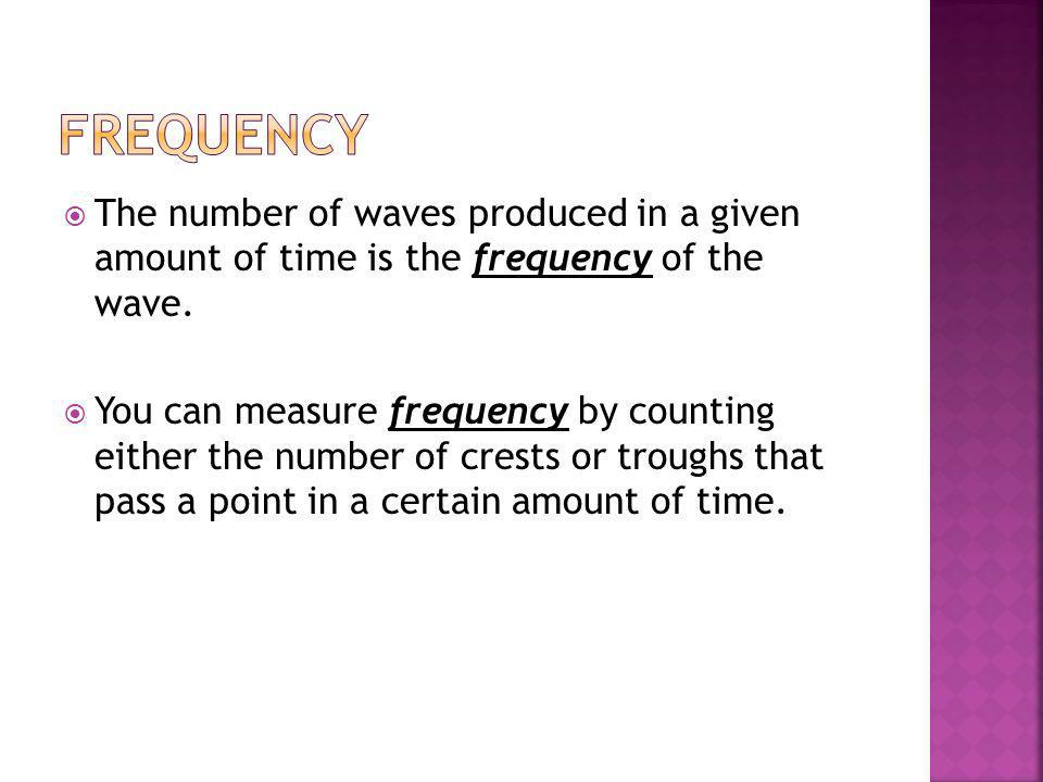 Frequency The number of waves produced in a given amount of time is the frequency of the wave.