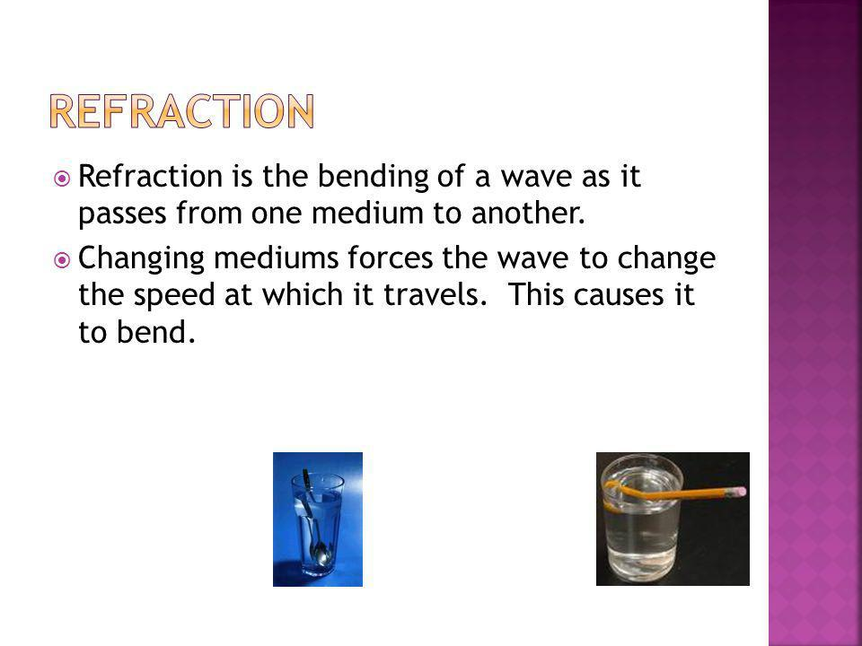 Refraction Refraction is the bending of a wave as it passes from one medium to another.