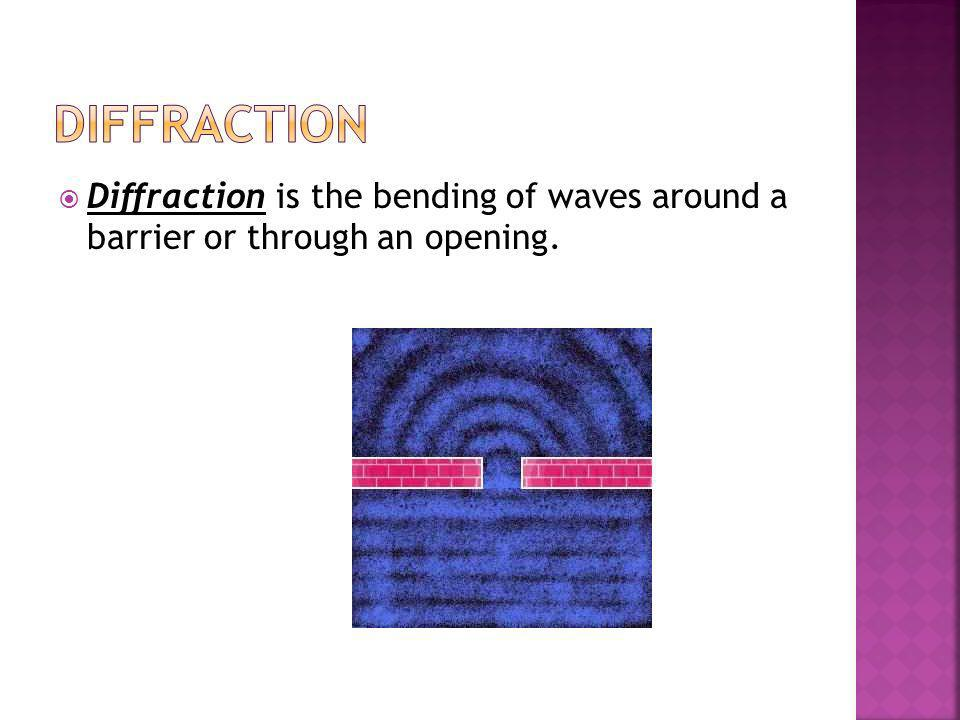 Diffraction Diffraction is the bending of waves around a barrier or through an opening.