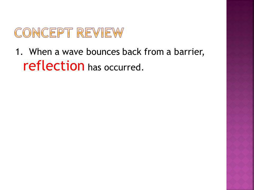 Concept Review 1. When a wave bounces back from a barrier, reflection has occurred.