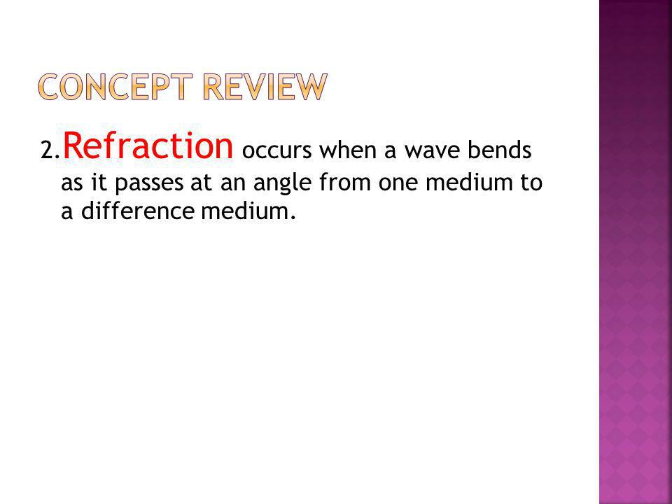 Concept Review 2.Refraction occurs when a wave bends as it passes at an angle from one medium to a difference medium.