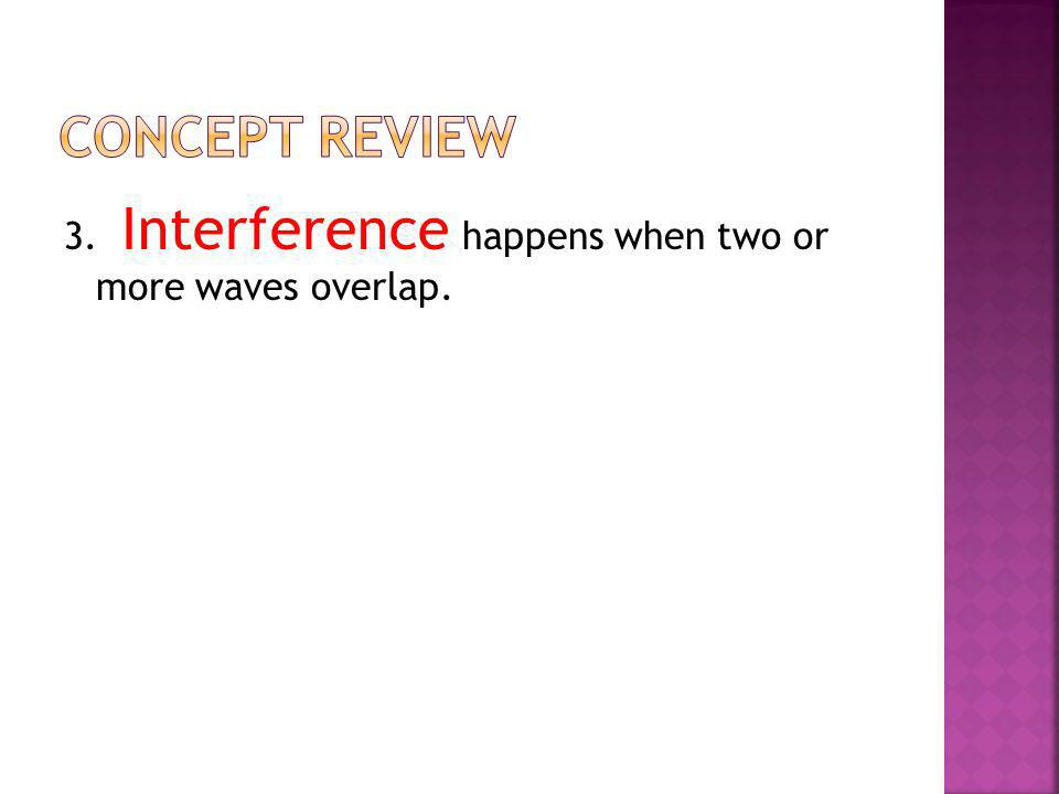 Concept Review 3. Interference happens when two or more waves overlap.