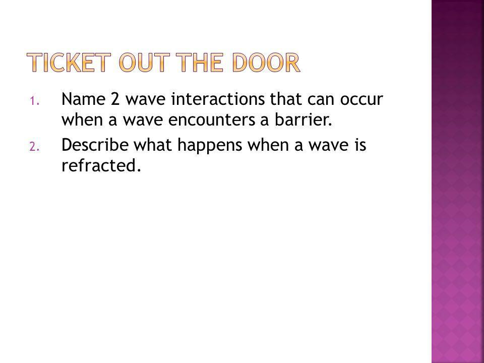 Ticket out the Door Name 2 wave interactions that can occur when a wave encounters a barrier.