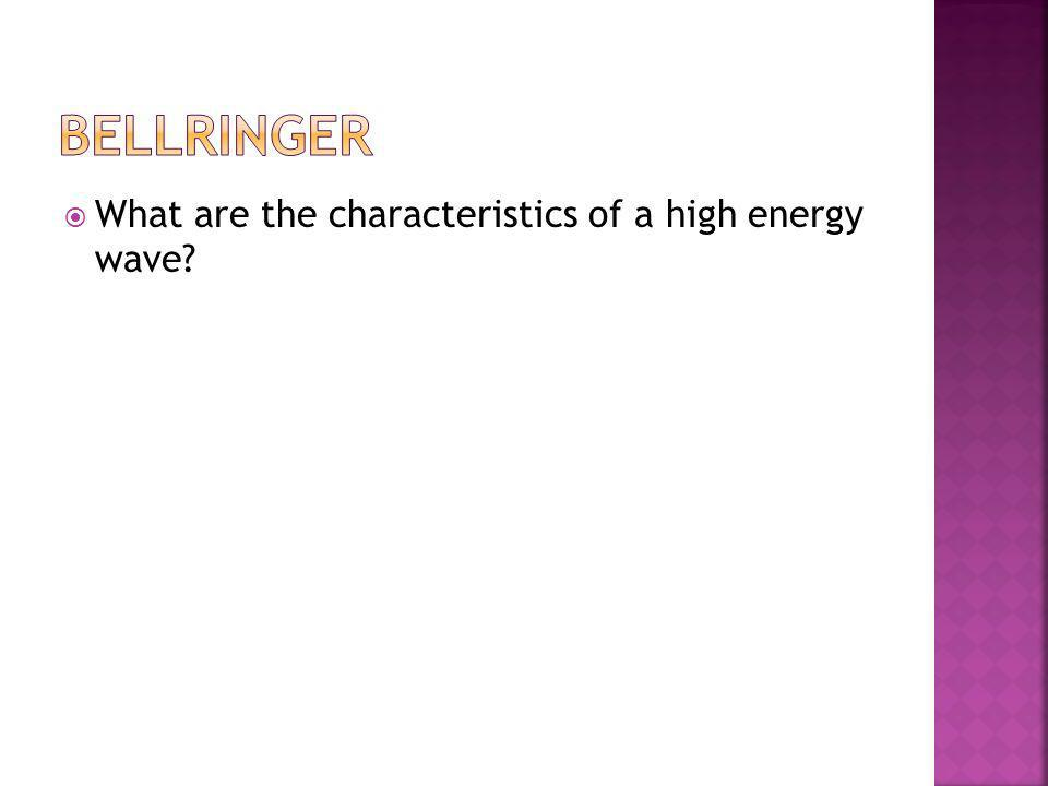 Bellringer What are the characteristics of a high energy wave